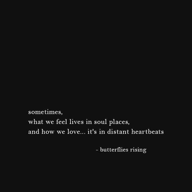 sometimes, what we feel lives in soul places, and how we love... it's in distant heartbeats - butterflies rising