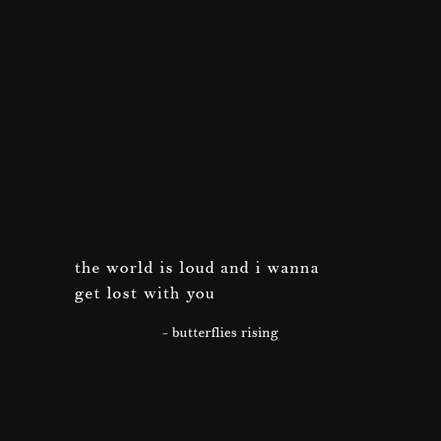 the world is loud and i wanna get lost with you - butterflies rising