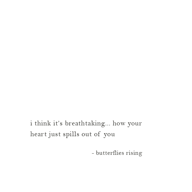 i think it's breathtaking... how your heart just spills out of you - butterflies rising