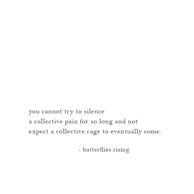you cannot try to silence a collective pain for so long and not expect a collective rage to eventually come. - butterflies rising