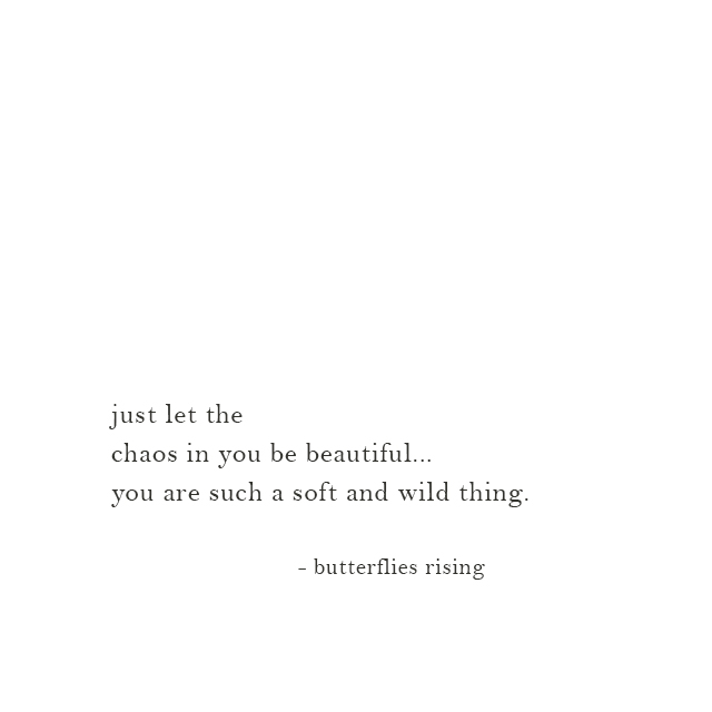 just let the chaos in you be beautiful... you are such a soft and wild thing. - butterflies rising