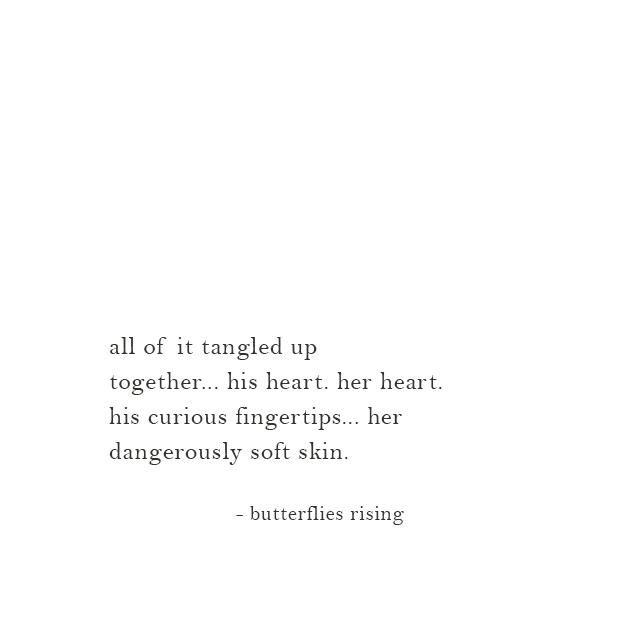 his heart. her heart. his curious fingertips... her dangerously soft skin.