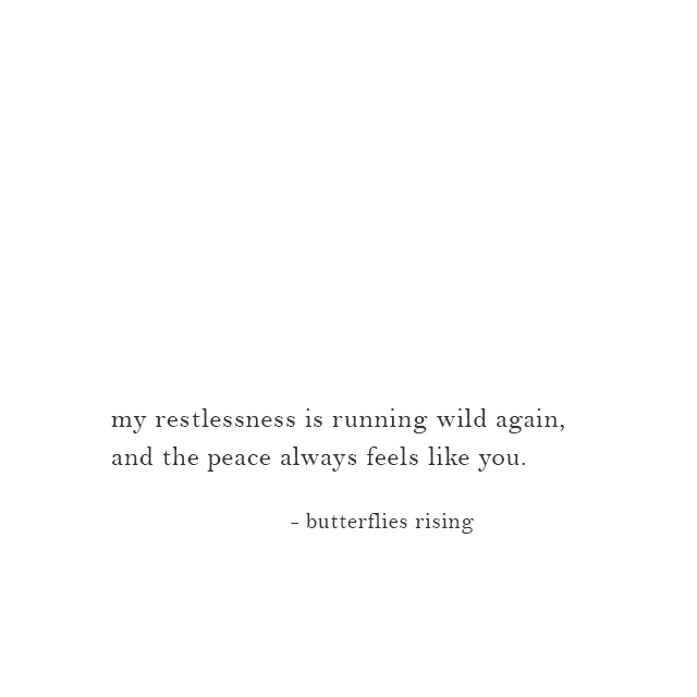 my restlessness is running wild again, and the peace always feels like you. - butterflies rising