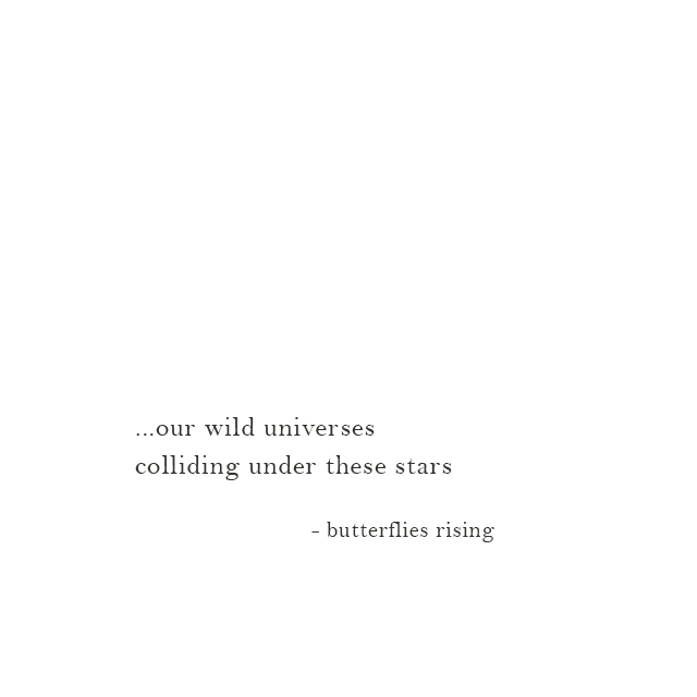 ...our wild universes colliding under these stars - butterflies rising