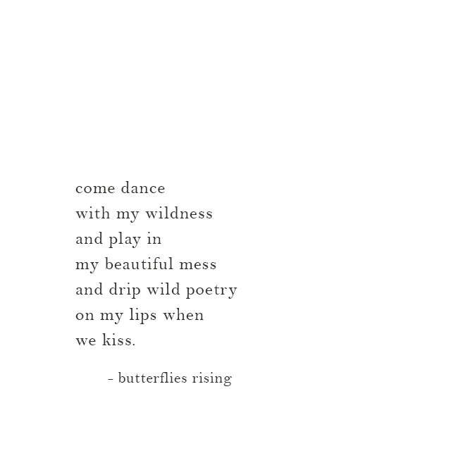 come dance with my wildness and play in my beautiful mess and drip wild poetry on my lips when we kiss.
