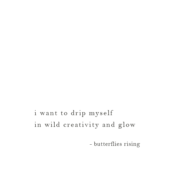 i want to drip myself in wild creativity and glow - butterflies rising