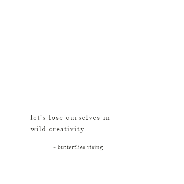 let's lose ourselves in wild creativity - butterflies rising