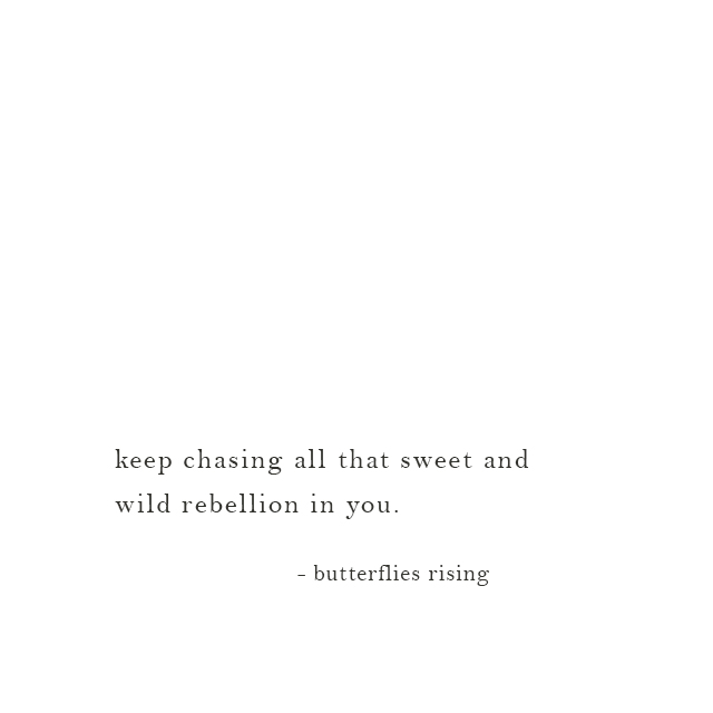 ...all that sweet and wild rebellion in you. - butterflies rising