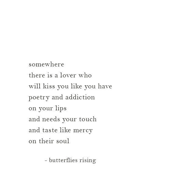 somewhere there is a lover who will kiss you like you have poetry and addiction on your lips