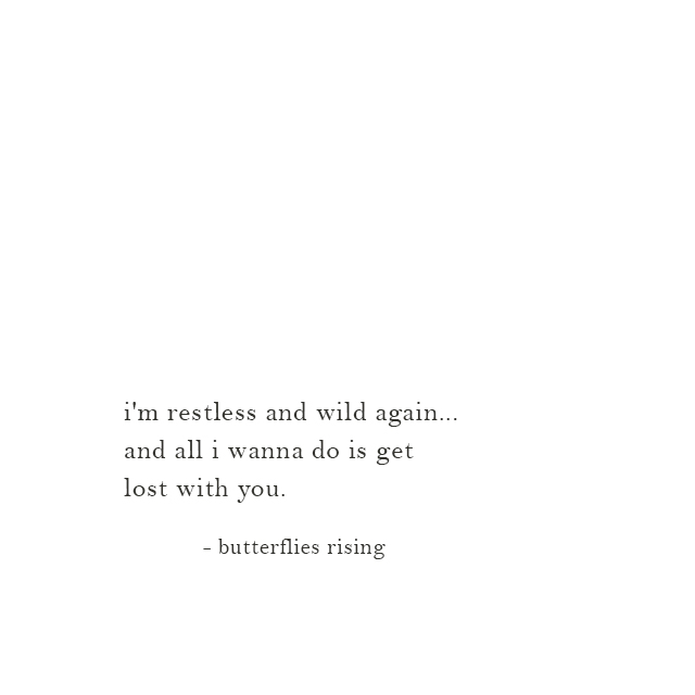 i'm restless and wild again... and all i wanna do is get lost with you. - butterflies rising