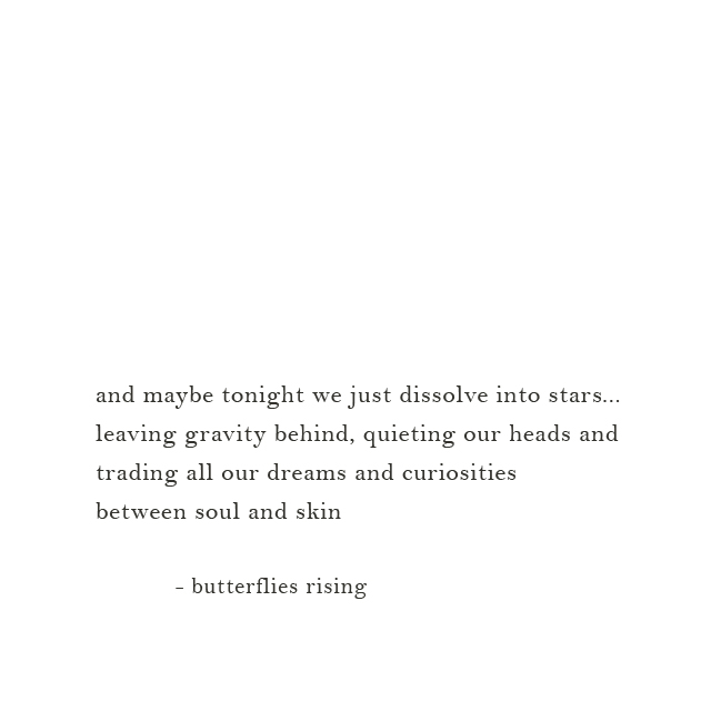 and maybe tonight we just dissolve into stars... leaving gravity behind