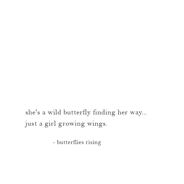 she's a wild butterfly finding her way... just a girl growing wings. - butterflies rising