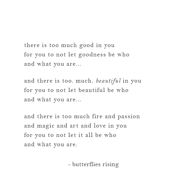 there is too much fire and passion and magic and art and love in you