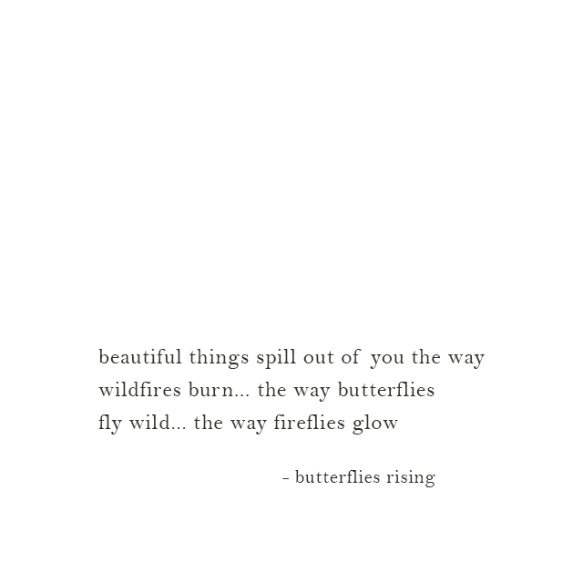 beautiful things spill out of you the way wildfires burn... the way butterflies fly wild... the way fireflies glow - butterflies rising