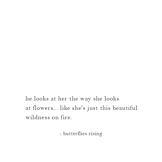 he looks at her the way she looks at flowers... like she's just this beautiful wildness on fire. - butterflies rising