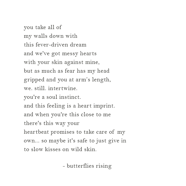 maybe it's safe to just give in to slow kisses on wild skin. - butterflies rising
