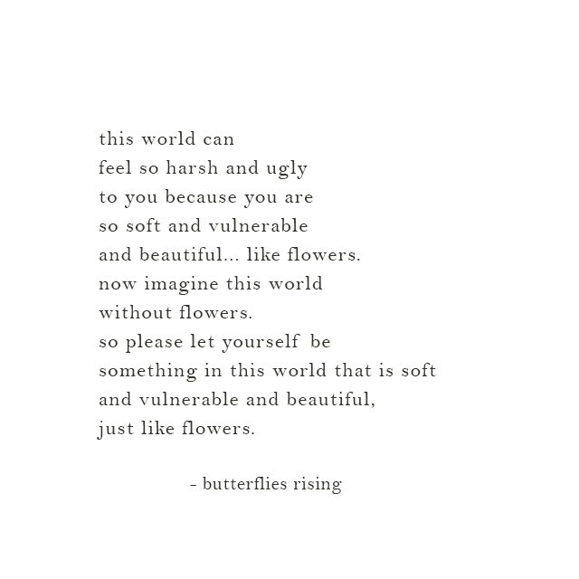 soft and vulnerable and beautiful, just like flowers.