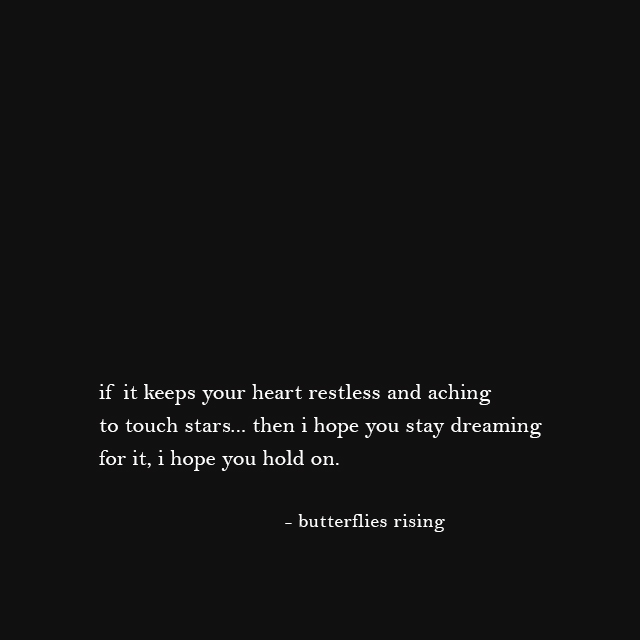 if it keeps your heart restless and aching to touch stars... then i hope you stay dreaming for it, i hope you hold on. - butterflies rising