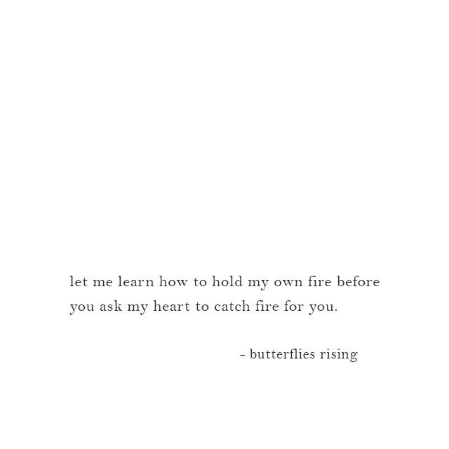let me learn how to hold my own fire before you ask my heart to catch fire for you. - butterflies rising