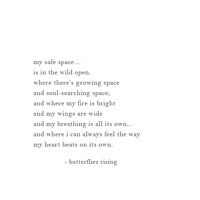 my safe space… is in the wild open. where there's growing space and soul-searching space